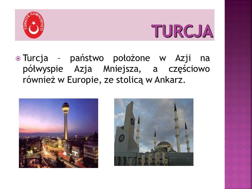 TURCJA Turcja – państwo położone w Azji na półwyspie Azja Mniejsza, a częściowo również w Europie, ze stolicą w Ankarz.