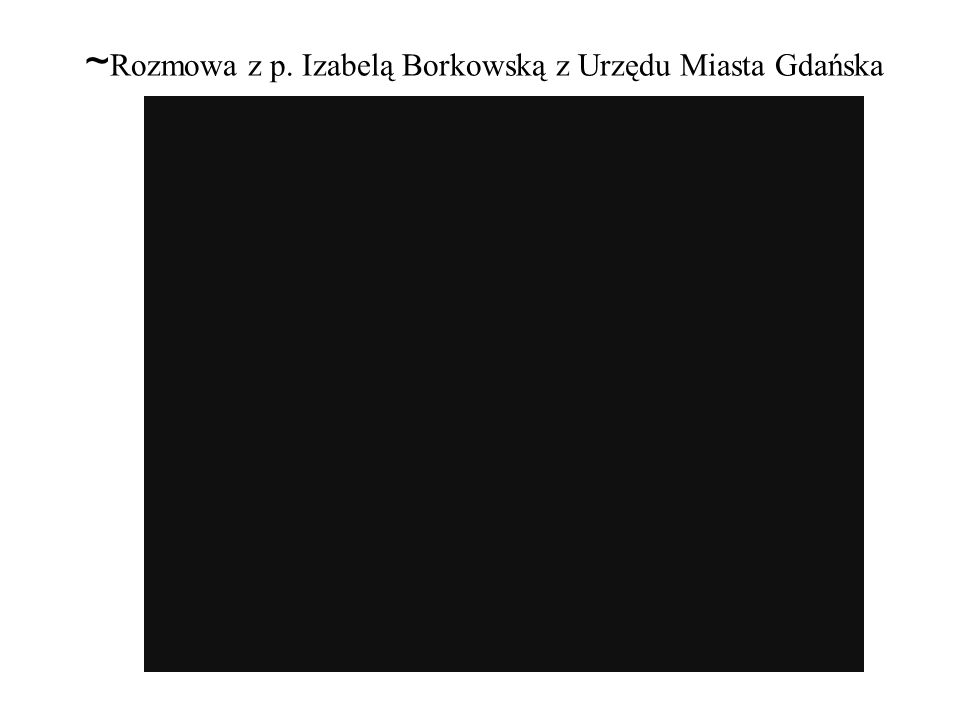 ~Rozmowa z p. Izabelą Borkowską z Urzędu Miasta Gdańska