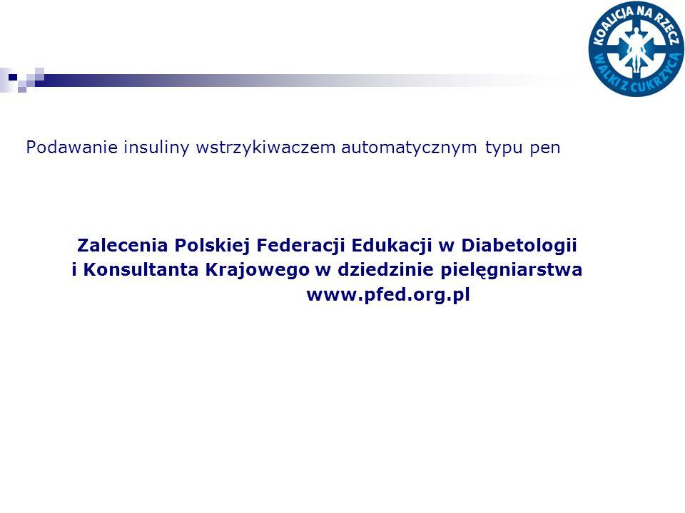 Podawanie insuliny wstrzykiwaczem automatycznym typu pen Zalecenia Polskiej Federacji Edukacji w Diabetologii i Konsultanta Krajowego w dziedzinie pielęgniarstwa www.pfed.org.pl