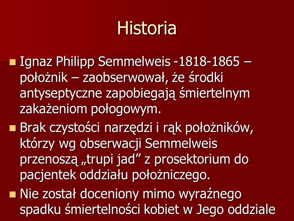 Historia Ignaz Philipp Semmelweis -1818-1865 – położnik – zaobserwował, że środki antyseptyczne zapobiegają śmiertelnym zakażeniom połogowym.