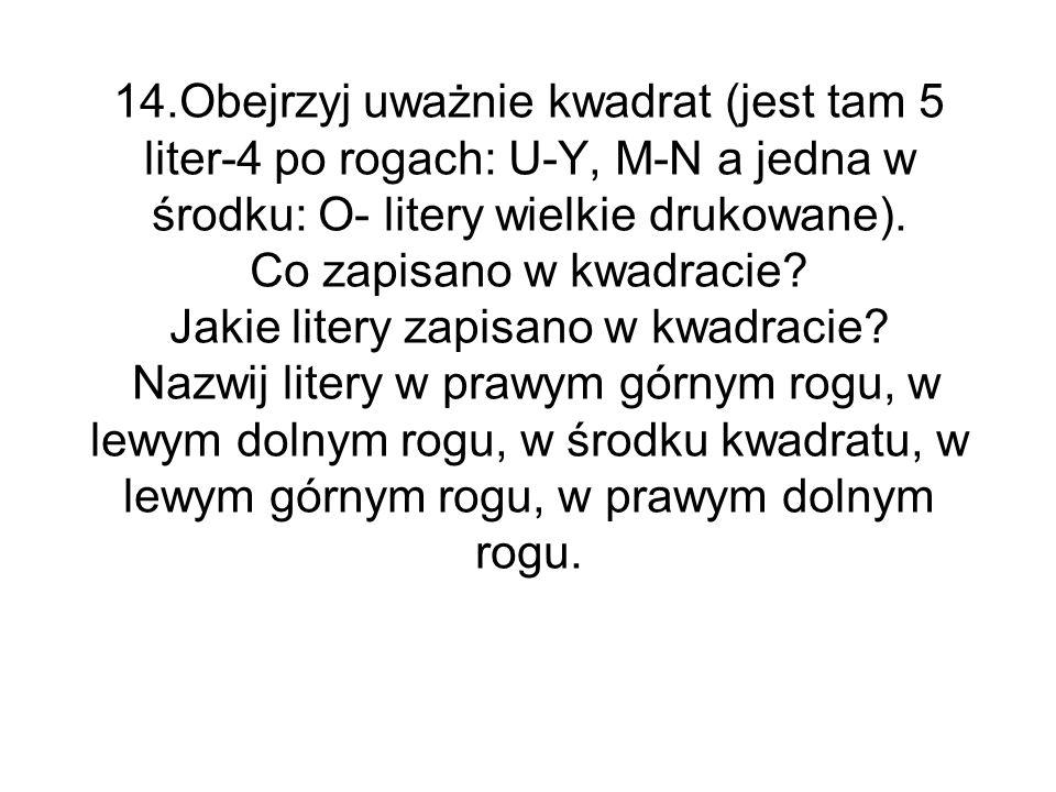 14.Obejrzyj uważnie kwadrat (jest tam 5 liter-4 po rogach: U-Y, M-N a jedna w środku: O- litery wielkie drukowane).
