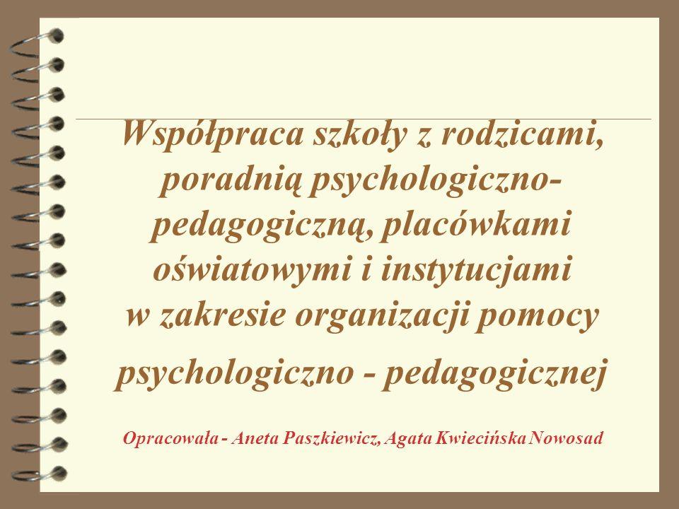 Współpraca szkoły z rodzicami, poradnią psychologiczno- pedagogiczną, placówkami oświatowymi i instytucjami w zakresie organizacji pomocy psychologiczno - pedagogicznej Opracowała - Aneta Paszkiewicz, Agata Kwiecińska Nowosad