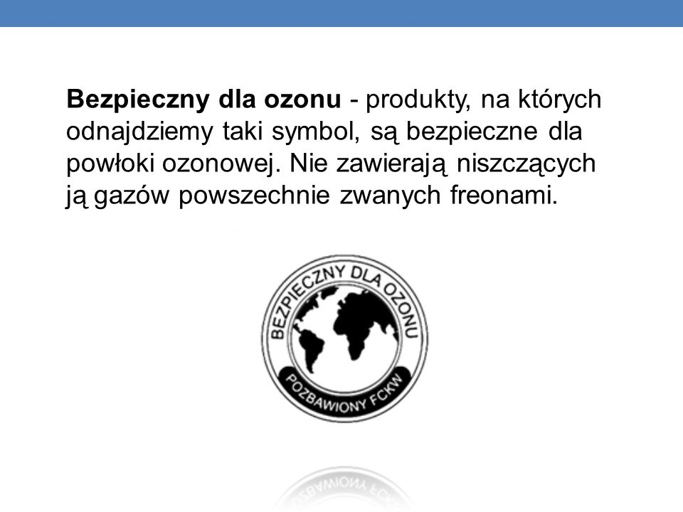 Bezpieczny dla ozonu - produkty, na których odnajdziemy taki symbol, są bezpieczne dla powłoki ozonowej.
