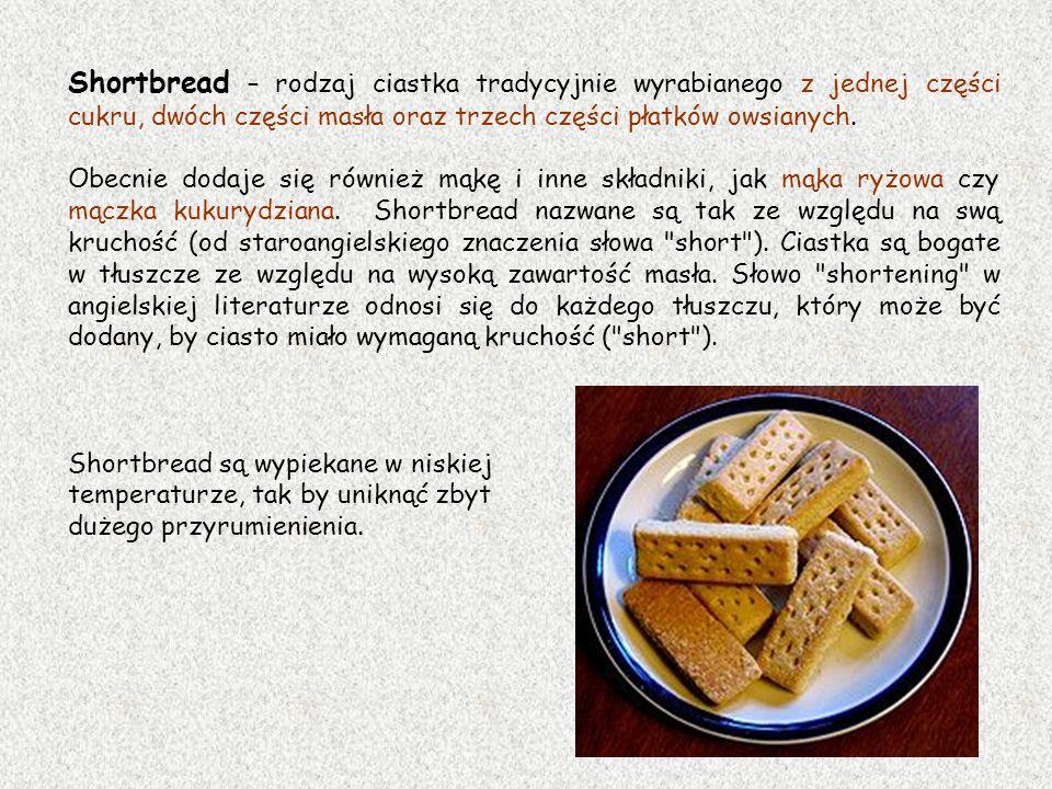 Shortbread – rodzaj ciastka tradycyjnie wyrabianego z jednej części cukru, dwóch części masła oraz trzech części płatków owsianych.
