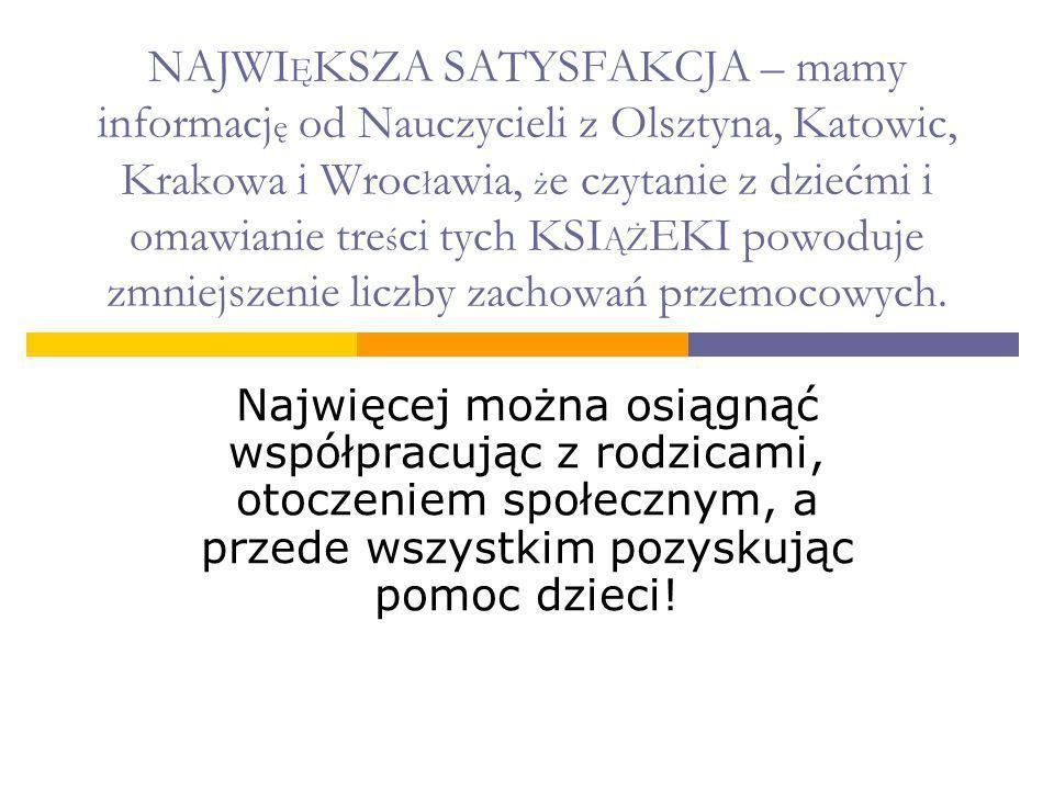 NAJWIĘKSZA SATYSFAKCJA – mamy informację od Nauczycieli z Olsztyna, Katowic, Krakowa i Wrocławia, że czytanie z dziećmi i omawianie treści tych KSIĄŻEKI powoduje zmniejszenie liczby zachowań przemocowych.