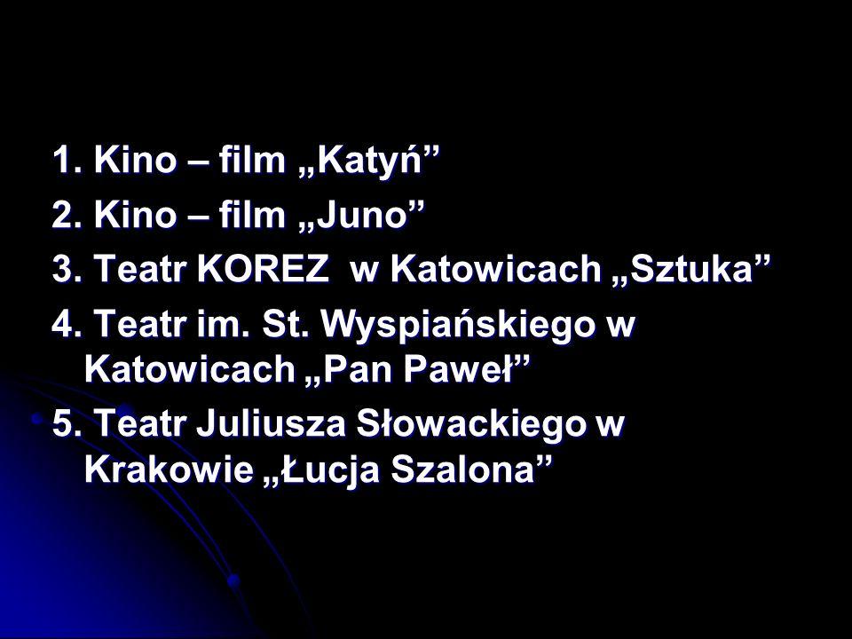 """1. Kino – film """"Katyń 2. Kino – film """"Juno 3. Teatr KOREZ w Katowicach """"Sztuka 4. Teatr im. St. Wyspiańskiego w Katowicach """"Pan Paweł"""