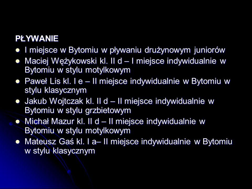 PŁYWANIE I miejsce w Bytomiu w pływaniu drużynowym juniorów. Maciej Wężykowski kl. II d – I miejsce indywidualnie w Bytomiu w stylu motylkowym.