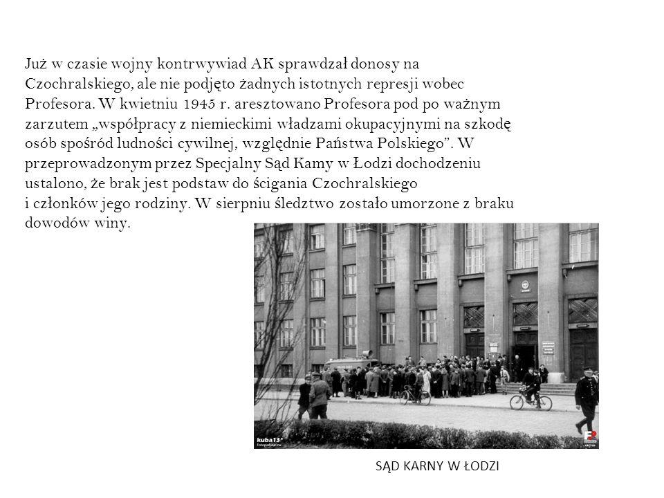 """Już w czasie wojny kontrwywiad AK sprawdzał donosy na Czochralskiego, ale nie podjęto żadnych istotnych represji wobec Profesora. W kwietniu 1945 r. aresztowano Profesora pod po ważnym zarzutem """"współpracy z niemieckimi władzami okupacyjnymi na szkodę osób spośród ludności cywilnej, względnie Państwa Polskiego . W przeprowadzonym przez Specjalny Sąd Kamy w Łodzi dochodzeniu ustalono, że brak jest podstaw do ścigania Czochralskiego i członków jego rodziny. W sierpniu śledztwo zostało umorzone z braku dowodów winy."""
