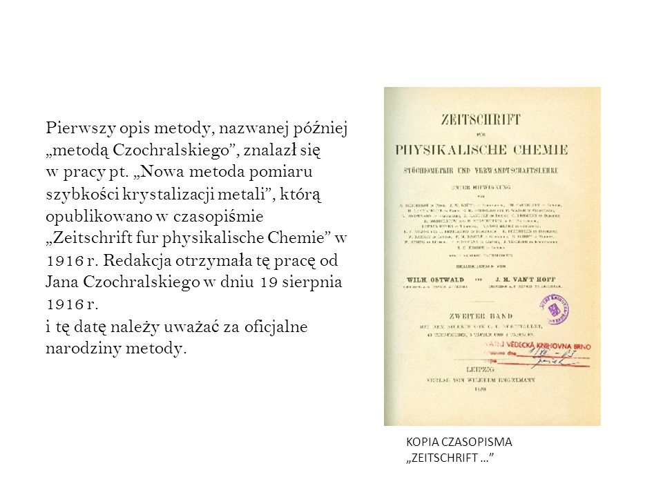 """Pierwszy opis metody, nazwanej później """"metodą Czochralskiego , znalazł się w pracy pt. """"Nowa metoda pomiaru szybkości krystalizacji metali , którą opublikowano w czasopiśmie """"Zeitschrift fur physikalische Chemie w 1916 r. Redakcja otrzymała tę pracę od Jana Czochralskiego w dniu 19 sierpnia 1916 r. i tę datę należy uważać za oficjalne narodziny metody."""