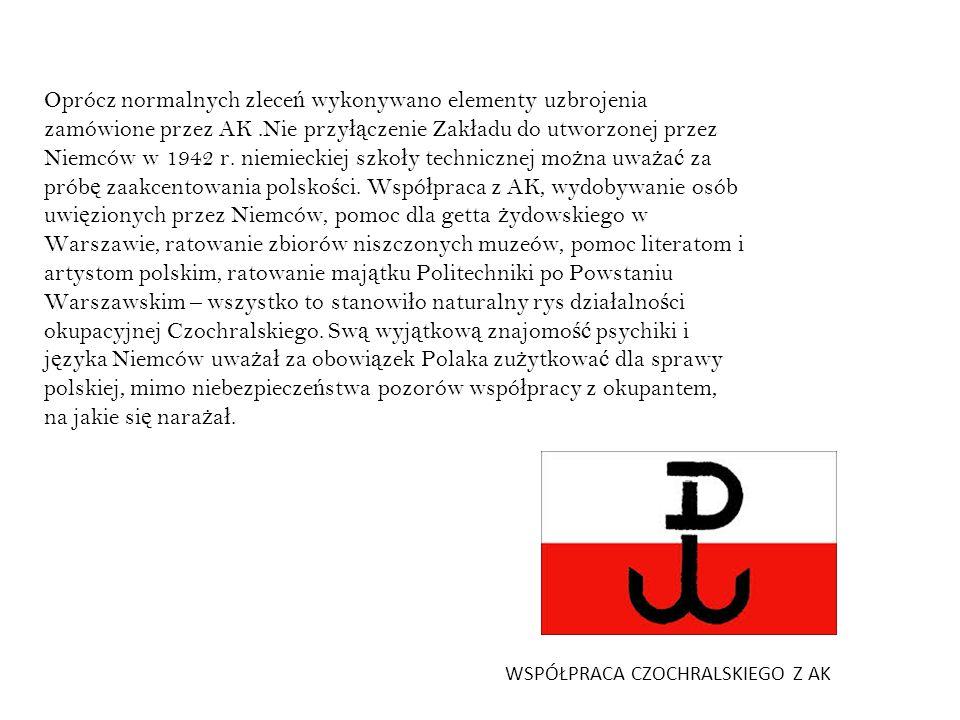 Oprócz normalnych zleceń wykonywano elementy uzbrojenia zamówione przez AK .Nie przyłączenie Zakładu do utworzonej przez Niemców w 1942 r. niemieckiej szkoły technicznej można uważać za próbę zaakcentowania polskości. Współpraca z AK, wydobywanie osób uwięzionych przez Niemców, pomoc dla getta żydowskiego w Warszawie, ratowanie zbiorów niszczonych muzeów, pomoc literatom i artystom polskim, ratowanie majątku Politechniki po Powstaniu Warszawskim – wszystko to stanowiło naturalny rys działalności okupacyjnej Czochralskiego. Swą wyjątkową znajomość psychiki i języka Niemców uważał za obowiązek Polaka zużytkować dla sprawy polskiej, mimo niebezpieczeństwa pozorów współpracy z okupantem, na jakie się narażał.