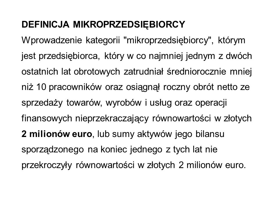 DEFINICJA MIKROPRZEDSIĘBIORCY Wprowadzenie kategorii mikroprzedsiębiorcy , którym jest przedsiębiorca, który w co najmniej jednym z dwóch ostatnich lat obrotowych zatrudniał średniorocznie mniej niż 10 pracowników oraz osiągnął roczny obrót netto ze sprzedaży towarów, wyrobów i usług oraz operacji finansowych nieprzekraczający równowartości w złotych 2 milionów euro, lub sumy aktywów jego bilansu sporządzonego na koniec jednego z tych lat nie przekroczyły równowartości w złotych 2 milionów euro.