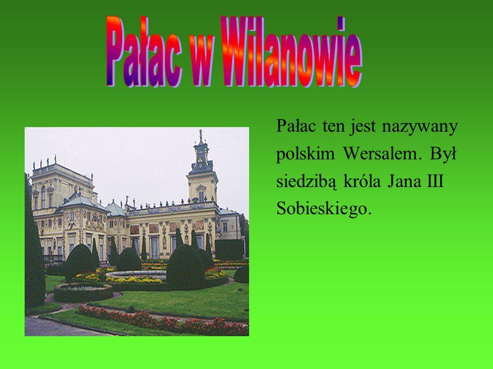 Pałac w Wilanowie Pałac ten jest nazywany polskim Wersalem. Był