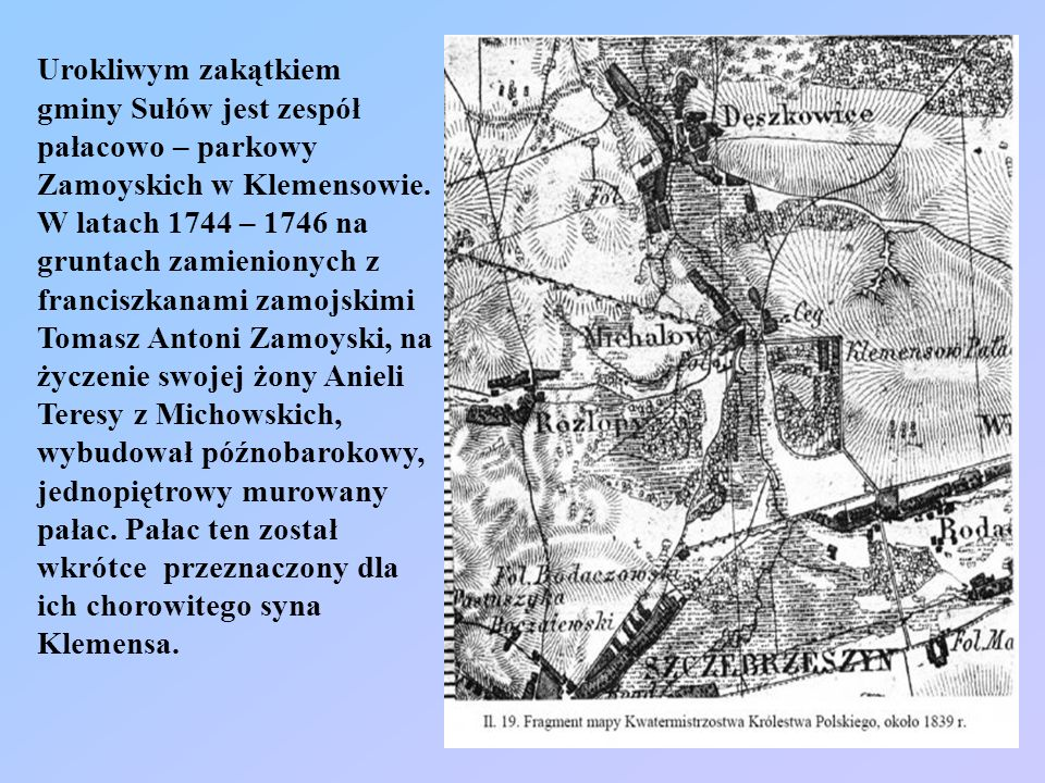 Urokliwym zakątkiem gminy Sułów jest zespół pałacowo – parkowy Zamoyskich w Klemensowie.