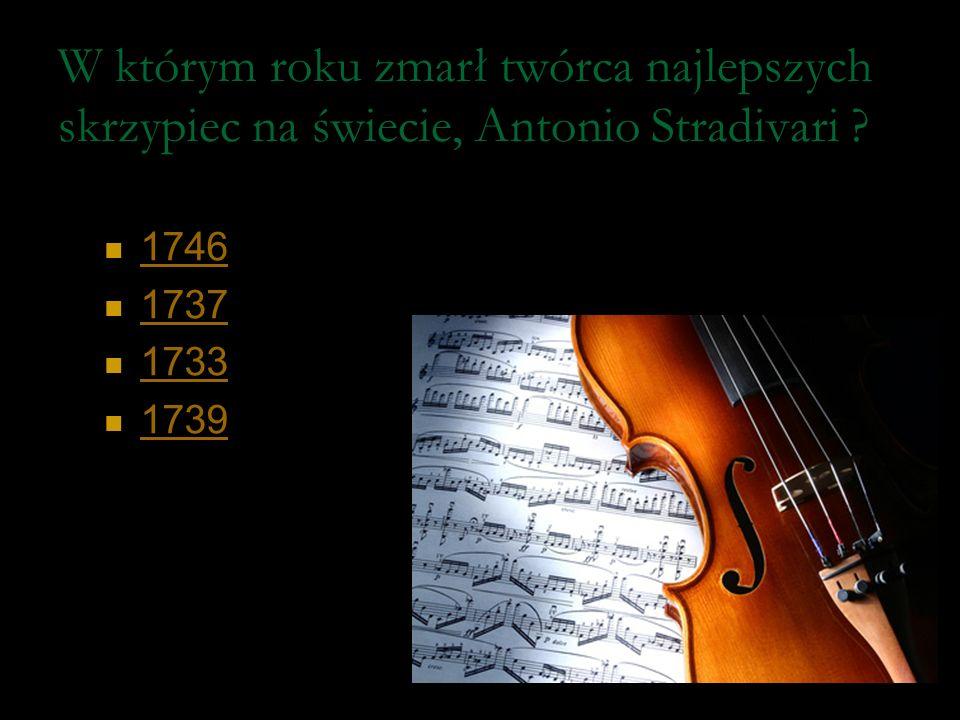 W którym roku zmarł twórca najlepszych skrzypiec na świecie, Antonio Stradivari
