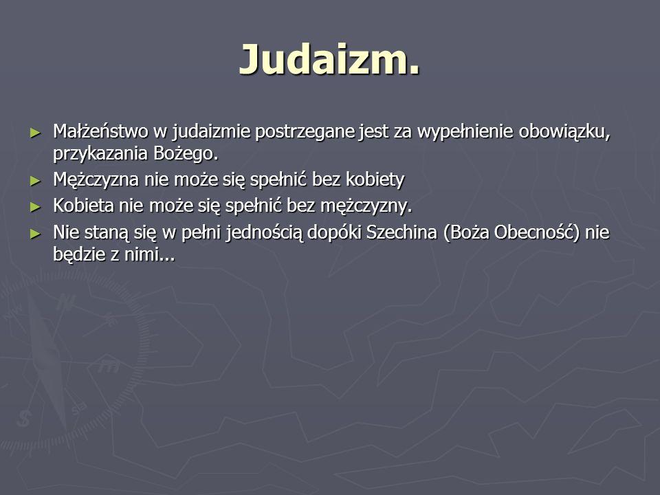 Judaizm. Małżeństwo w judaizmie postrzegane jest za wypełnienie obowiązku, przykazania Bożego. Mężczyzna nie może się spełnić bez kobiety.