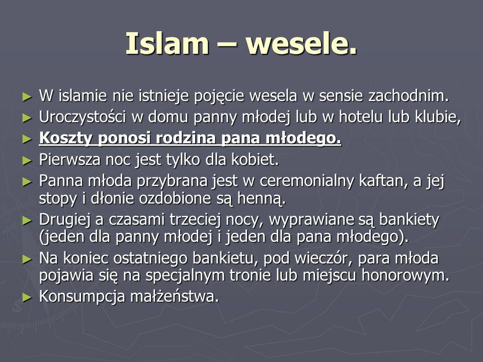 Islam – wesele. W islamie nie istnieje pojęcie wesela w sensie zachodnim. Uroczystości w domu panny młodej lub w hotelu lub klubie,