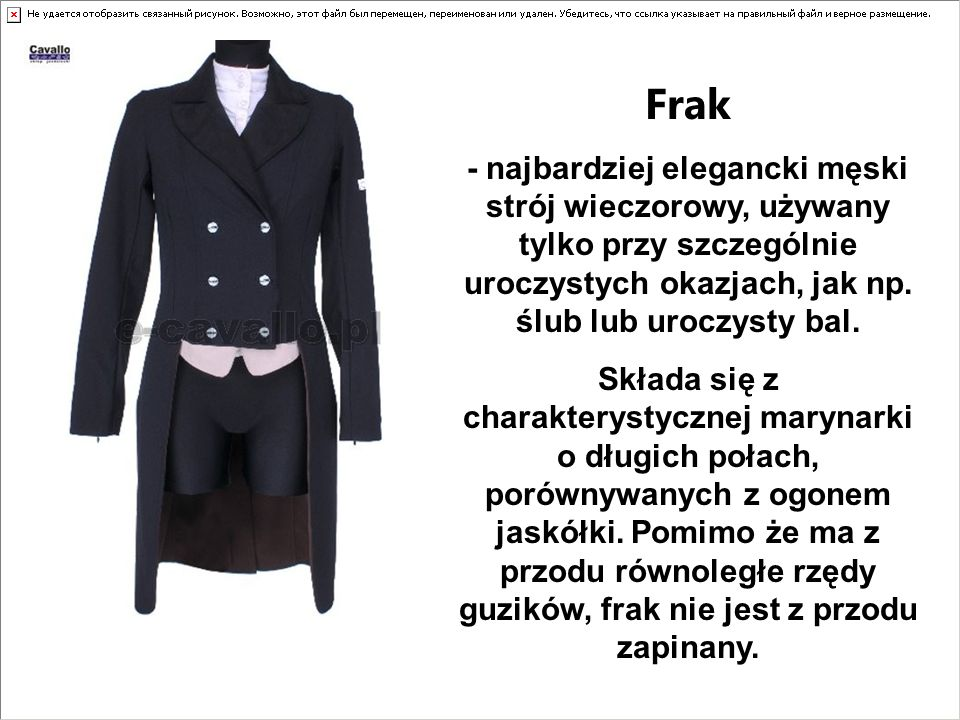 Frak - najbardziej elegancki męski strój wieczorowy, używany tylko przy szczególnie uroczystych okazjach, jak np. ślub lub uroczysty bal.