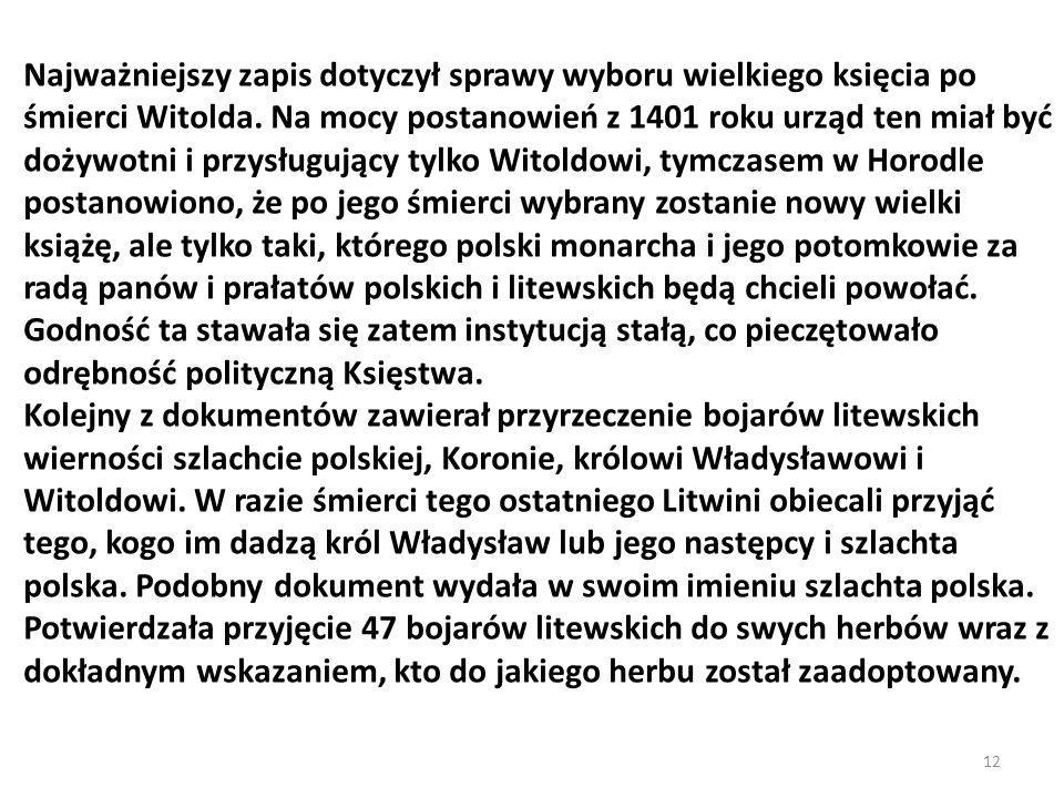 Najważniejszy zapis dotyczył sprawy wyboru wielkiego księcia po śmierci Witolda. Na mocy postanowień z 1401 roku urząd ten miał być dożywotni i przysługujący tylko Witoldowi, tymczasem w Horodle postanowiono, że po jego śmierci wybrany zostanie nowy wielki książę, ale tylko taki, którego polski monarcha i jego potomkowie za radą panów i prałatów polskich i litewskich będą chcieli powołać. Godność ta stawała się zatem instytucją stałą, co pieczętowało odrębność polityczną Księstwa.