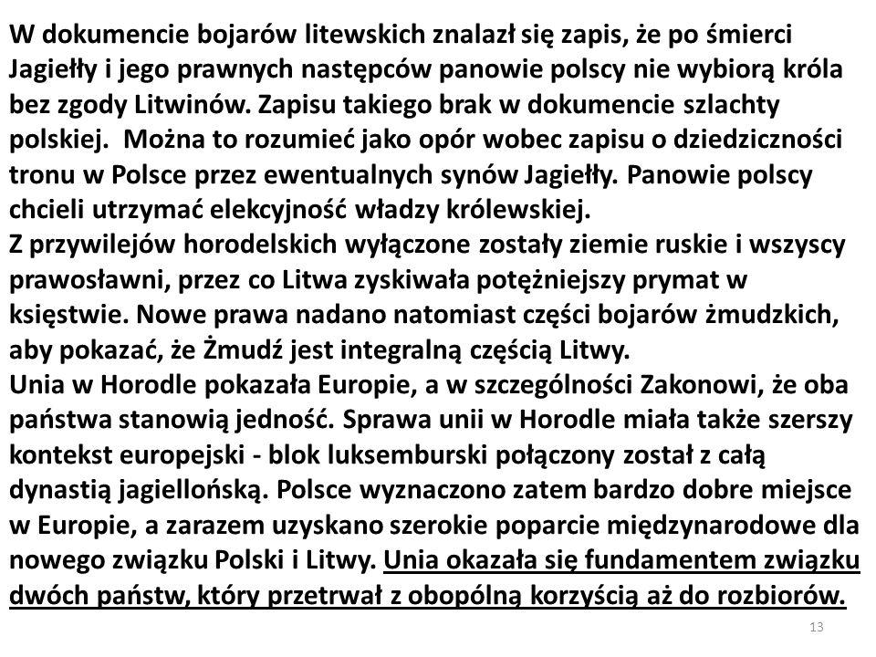 W dokumencie bojarów litewskich znalazł się zapis, że po śmierci Jagiełły i jego prawnych następców panowie polscy nie wybiorą króla bez zgody Litwinów. Zapisu takiego brak w dokumencie szlachty polskiej. Można to rozumieć jako opór wobec zapisu o dziedziczności tronu w Polsce przez ewentualnych synów Jagiełły. Panowie polscy chcieli utrzymać elekcyjność władzy królewskiej.