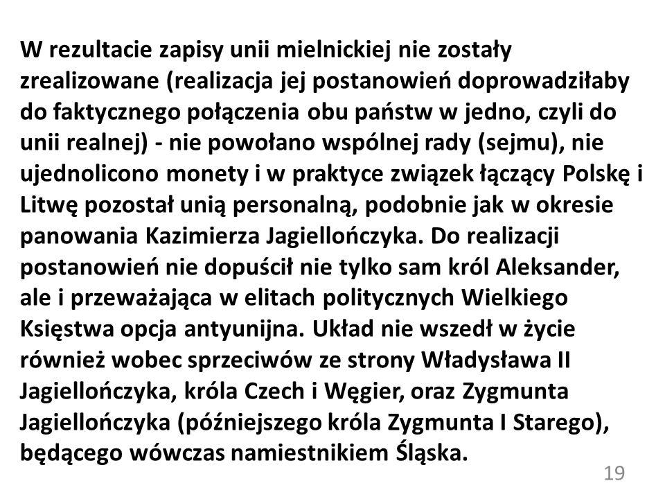 W rezultacie zapisy unii mielnickiej nie zostały zrealizowane (realizacja jej postanowień doprowadziłaby do faktycznego połączenia obu państw w jedno, czyli do unii realnej) - nie powołano wspólnej rady (sejmu), nie ujednolicono monety i w praktyce związek łączący Polskę i Litwę pozostał unią personalną, podobnie jak w okresie panowania Kazimierza Jagiellończyka.