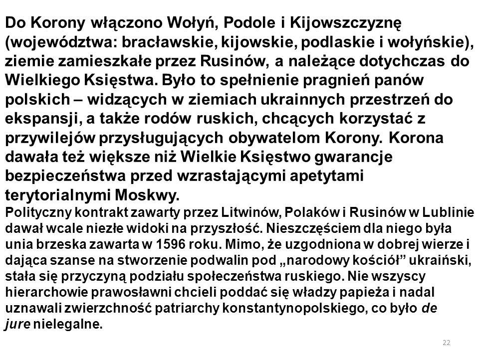 Do Korony włączono Wołyń, Podole i Kijowszczyznę (województwa: bracławskie, kijowskie, podlaskie i wołyńskie), ziemie zamieszkałe przez Rusinów, a należące dotychczas do Wielkiego Księstwa. Było to spełnienie pragnień panów polskich – widzących w ziemiach ukrainnych przestrzeń do ekspansji, a także rodów ruskich, chcących korzystać z przywilejów przysługujących obywatelom Korony. Korona dawała też większe niż Wielkie Księstwo gwarancje bezpieczeństwa przed wzrastającymi apetytami terytorialnymi Moskwy.