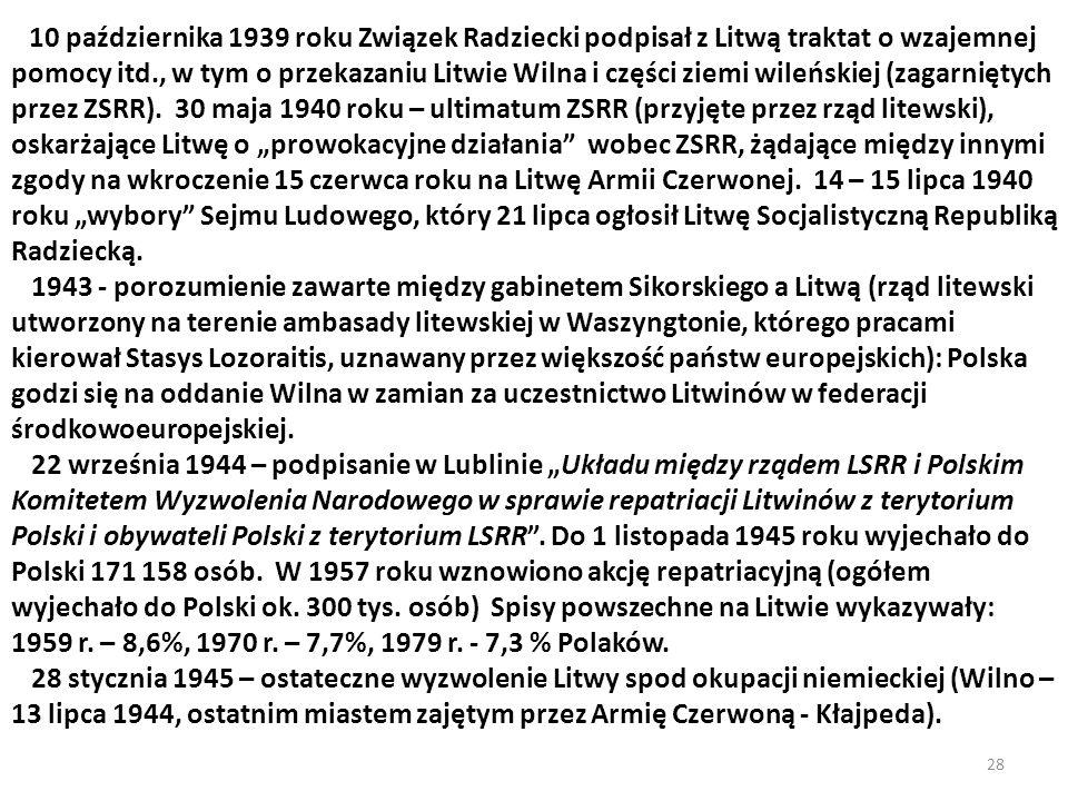 """10 października 1939 roku Związek Radziecki podpisał z Litwą traktat o wzajemnej pomocy itd., w tym o przekazaniu Litwie Wilna i części ziemi wileńskiej (zagarniętych przez ZSRR). 30 maja 1940 roku – ultimatum ZSRR (przyjęte przez rząd litewski), oskarżające Litwę o """"prowokacyjne działania wobec ZSRR, żądające między innymi zgody na wkroczenie 15 czerwca roku na Litwę Armii Czerwonej. 14 – 15 lipca 1940 roku """"wybory Sejmu Ludowego, który 21 lipca ogłosił Litwę Socjalistyczną Republiką Radziecką."""