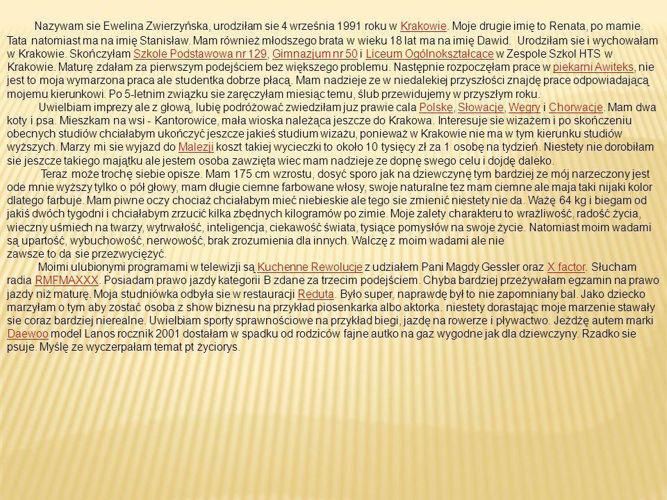 Nazywam sie Ewelina Zwierzyńska, urodziłam sie 4 września 1991 roku w Krakowie. Moje drugie imię to Renata, po mamie. Tata natomiast ma na imię Stanisław. Mam również młodszego brata w wieku 18 lat ma na imię Dawid. Urodziłam sie i wychowałam w Krakowie. Skończyłam Szkole Podstawowa nr 129, Gimnazjum nr 50 i Liceum Ogólnokształcące w Zespole Szkol HTS w Krakowie. Maturę zdałam za pierwszym podejściem bez większego problemu. Następnie rozpoczęłam prace w piekarni Awiteks, nie jest to moja wymarzona praca ale studentka dobrze płacą. Mam nadzieje ze w niedalekiej przyszłości znajdę prace odpowiadającą mojemu kierunkowi. Po 5-letnim związku sie zaręczyłam miesiąc temu, ślub przewidujemy w przyszłym roku.