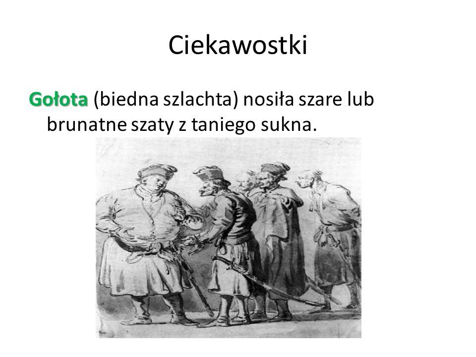 Ciekawostki Gołota (biedna szlachta) nosiła szare lub brunatne szaty z taniego sukna.