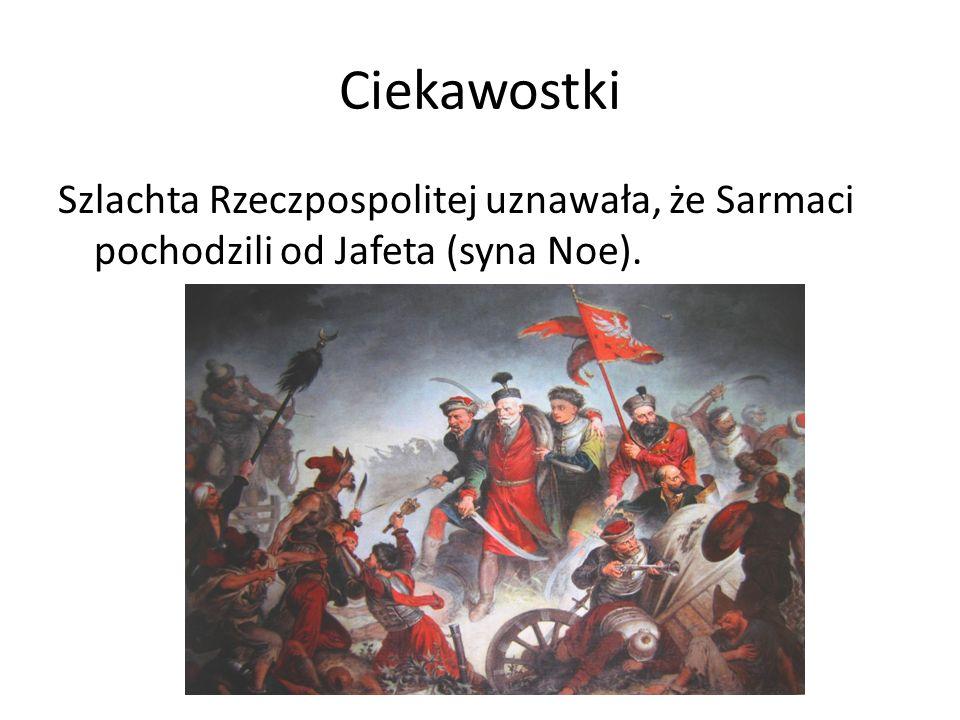 Ciekawostki Szlachta Rzeczpospolitej uznawała, że Sarmaci pochodzili od Jafeta (syna Noe).