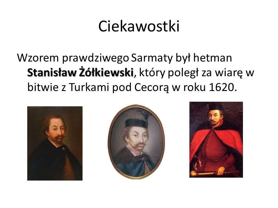 Ciekawostki Wzorem prawdziwego Sarmaty był hetman Stanisław Żółkiewski, który poległ za wiarę w bitwie z Turkami pod Cecorą w roku 1620.