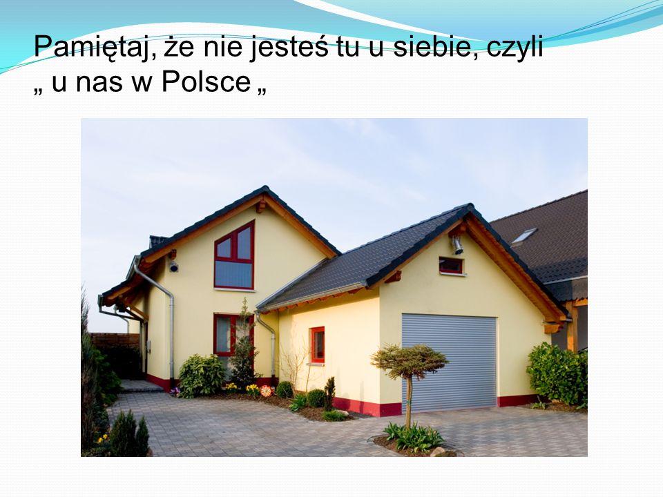 """Pamiętaj, że nie jesteś tu u siebie, czyli """" u nas w Polsce """""""
