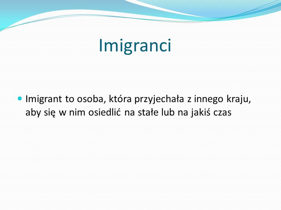 Imigranci Imigrant to osoba, która przyjechała z innego kraju, aby się w nim osiedlić na stałe lub na jakiś czas.