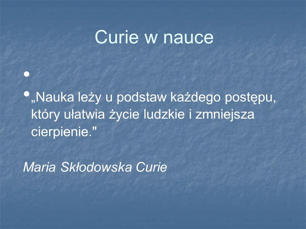 """Curie w nauce """"Nauka leży u podstaw każdego postępu, który ułatwia życie ludzkie i zmniejsza cierpienie."""