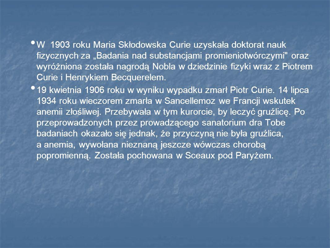 """W 1903 roku Maria Skłodowska Curie uzyskała doktorat nauk fizycznych za """"Badania nad substancjami promieniotwórczymi oraz wyróżniona została nagrodą Nobla w dziedzinie fizyki wraz z Piotrem Curie i Henrykiem Becquerelem."""