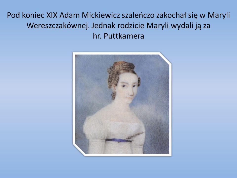 Pod koniec XIX Adam Mickiewicz szaleńczo zakochał się w Maryli Wereszczakównej. Jednak rodzicie Maryli wydali ją za