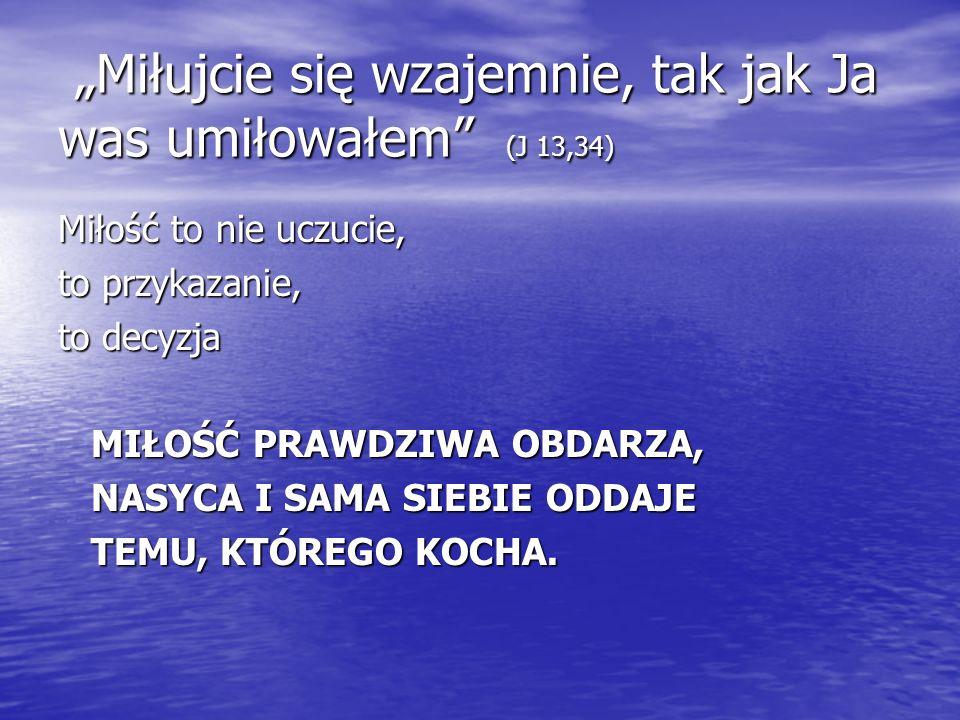 """""""Miłujcie się wzajemnie, tak jak Ja was umiłowałem (J 13,34)"""