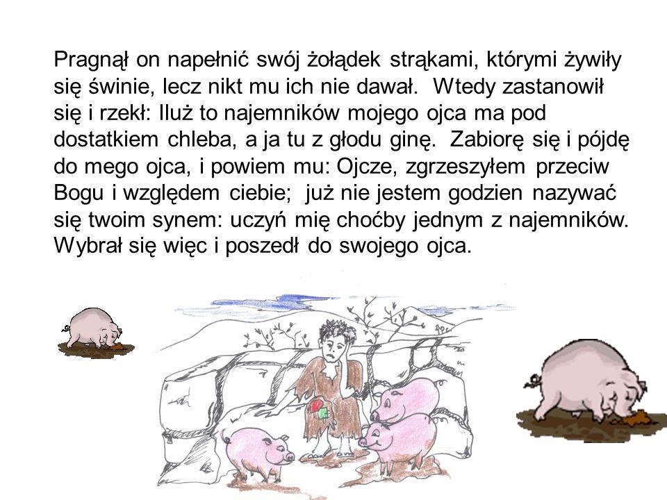 Pragnął on napełnić swój żołądek strąkami, którymi żywiły się świnie, lecz nikt mu ich nie dawał.