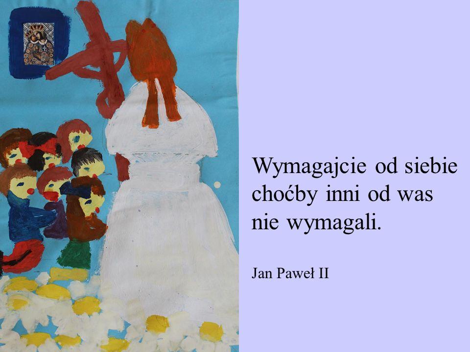 Wymagajcie od siebie choćby inni od was nie wymagali. Jan Paweł II
