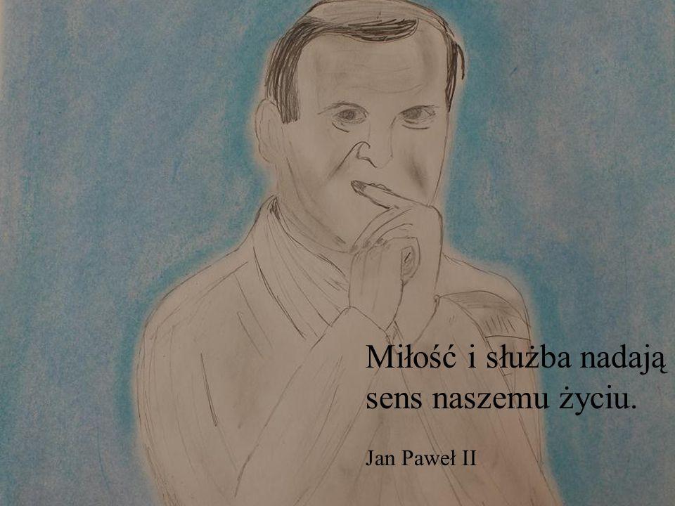 Miłość i służba nadają sens naszemu życiu. Jan Paweł II