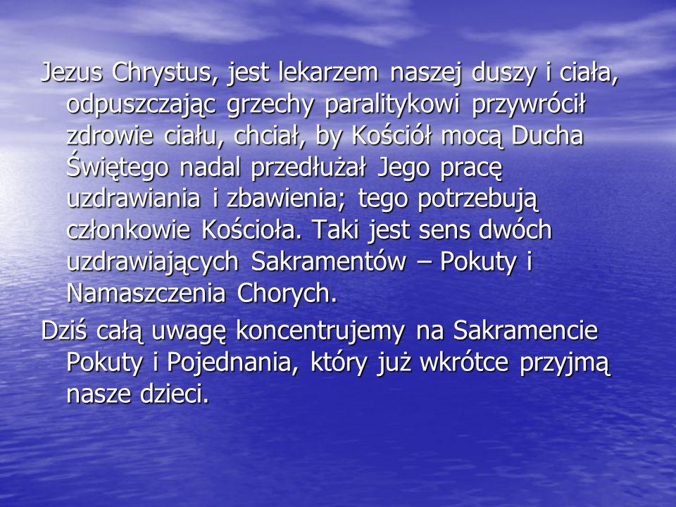 Jezus Chrystus, jest lekarzem naszej duszy i ciała, odpuszczając grzechy paralitykowi przywrócił zdrowie ciału, chciał, by Kościół mocą Ducha Świętego nadal przedłużał Jego pracę uzdrawiania i zbawienia; tego potrzebują członkowie Kościoła. Taki jest sens dwóch uzdrawiających Sakramentów – Pokuty i Namaszczenia Chorych.