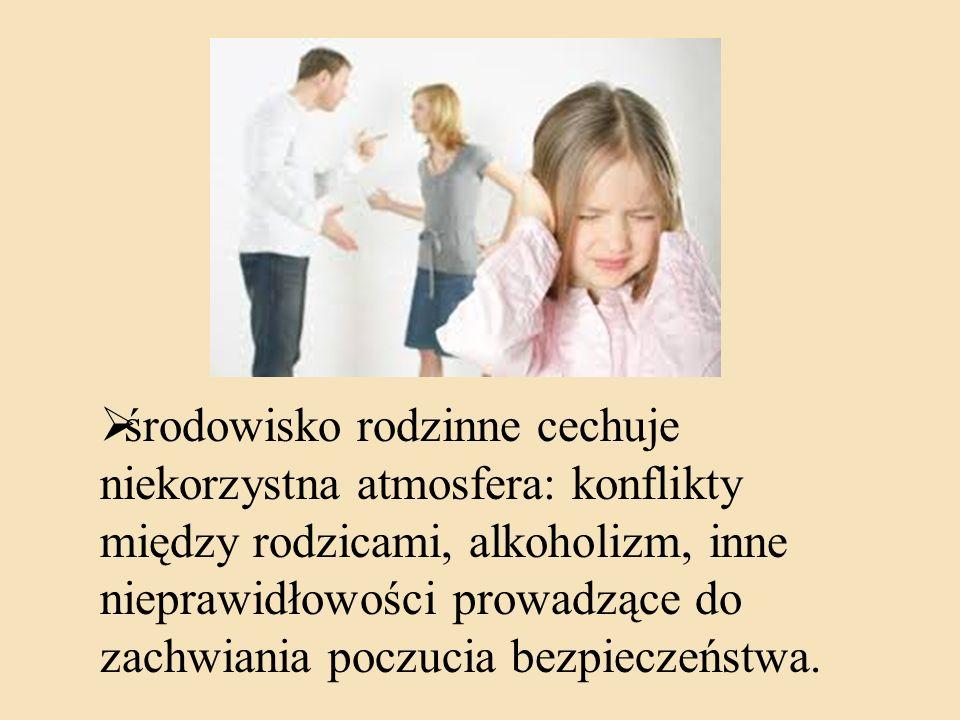 środowisko rodzinne cechuje niekorzystna atmosfera: konflikty między rodzicami, alkoholizm, inne nieprawidłowości prowadzące do zachwiania poczucia bezpieczeństwa.