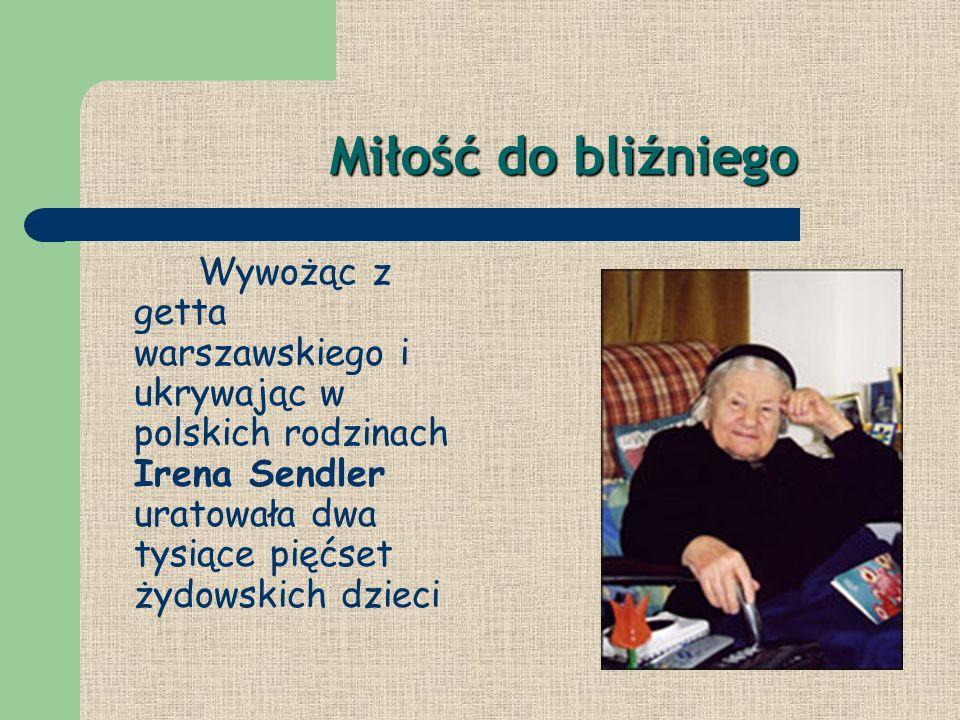 Miłość do bliźniego Wywożąc z getta warszawskiego i ukrywając w polskich rodzinach Irena Sendler uratowała dwa tysiące pięćset żydowskich dzieci.