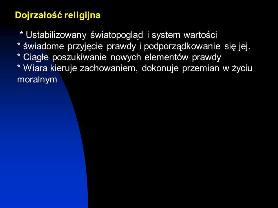 Dojrzałość religijna * Ustabilizowany światopogląd i system wartości. * świadome przyjęcie prawdy i podporządkowanie się jej.