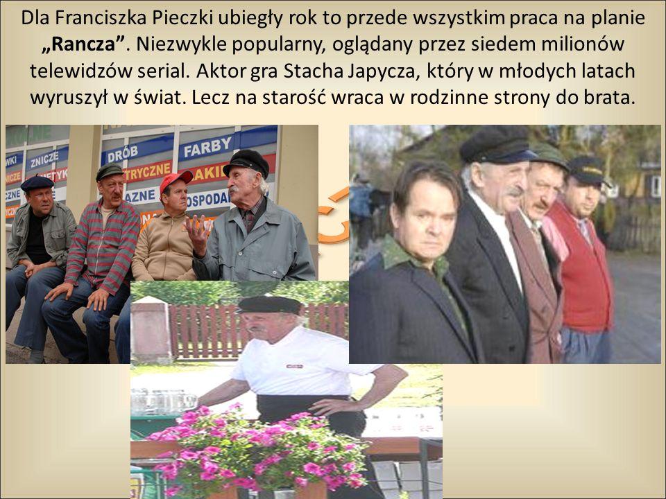 """Dla Franciszka Pieczki ubiegły rok to przede wszystkim praca na planie """"Rancza . Niezwykle popularny, oglądany przez siedem milionów telewidzów serial. Aktor gra Stacha Japycza, który w młodych latach wyruszył w świat. Lecz na starość wraca w rodzinne strony do brata."""