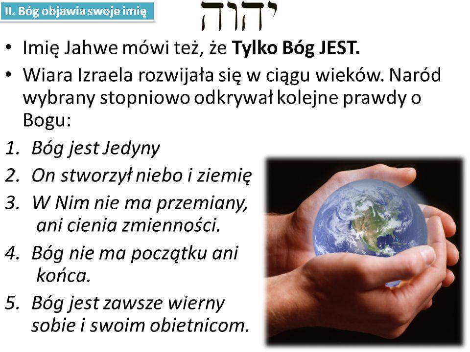 Imię Jahwe mówi też, że Tylko Bóg JEST.