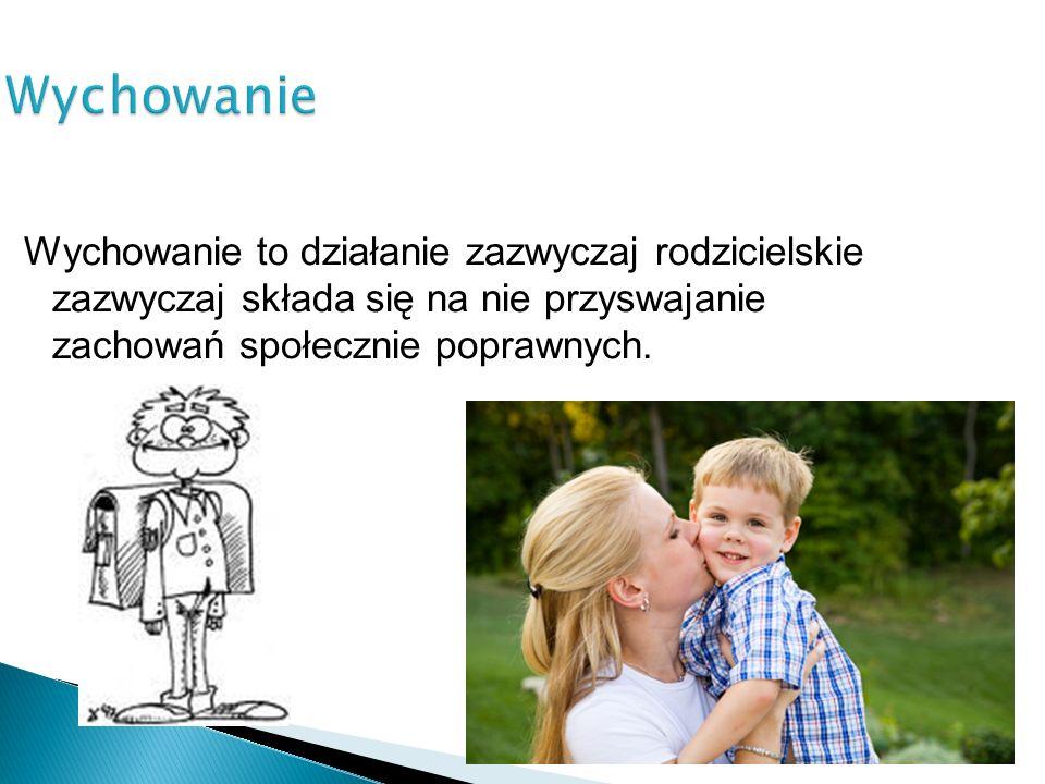 Wychowanie Wychowanie to działanie zazwyczaj rodzicielskie zazwyczaj składa się na nie przyswajanie zachowań społecznie poprawnych.