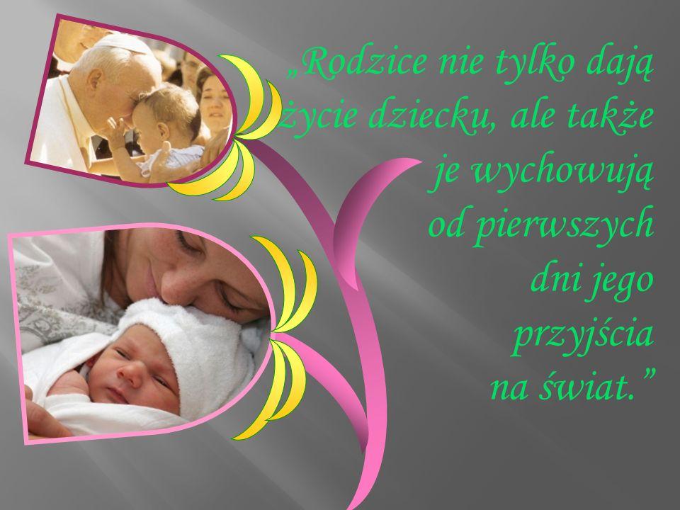 """""""Rodzice nie tylko dają życie dziecku, ale także je wychowują od pierwszych dni jego przyjścia na świat."""