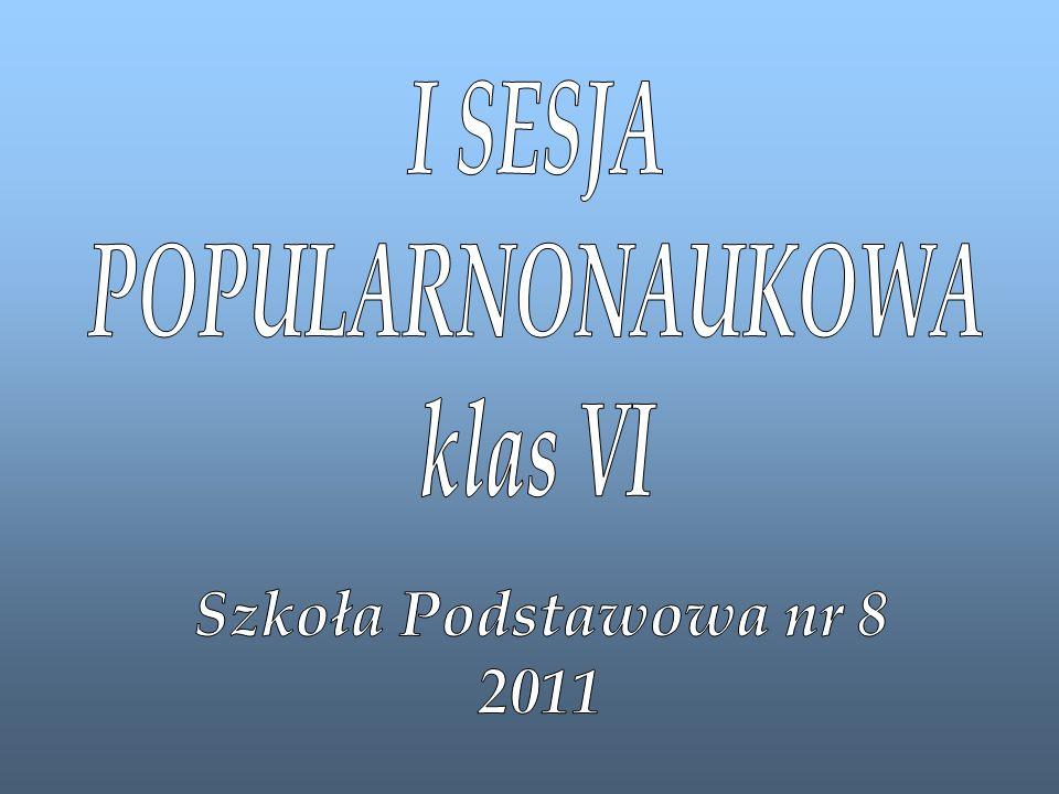 I SESJA POPULARNONAUKOWA klas VI Szkoła Podstawowa nr 8 2011