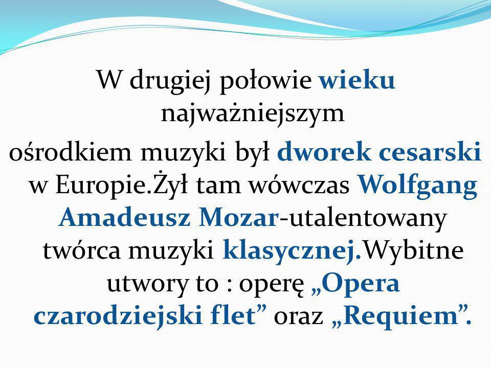 """W drugiej połowie wieku najważniejszym ośrodkiem muzyki był dworek cesarski w Europie.Żył tam wówczas Wolfgang Amadeusz Mozar-utalentowany twórca muzyki klasycznej.Wybitne utwory to : operę """"Opera czarodziejski flet oraz """"Requiem ."""
