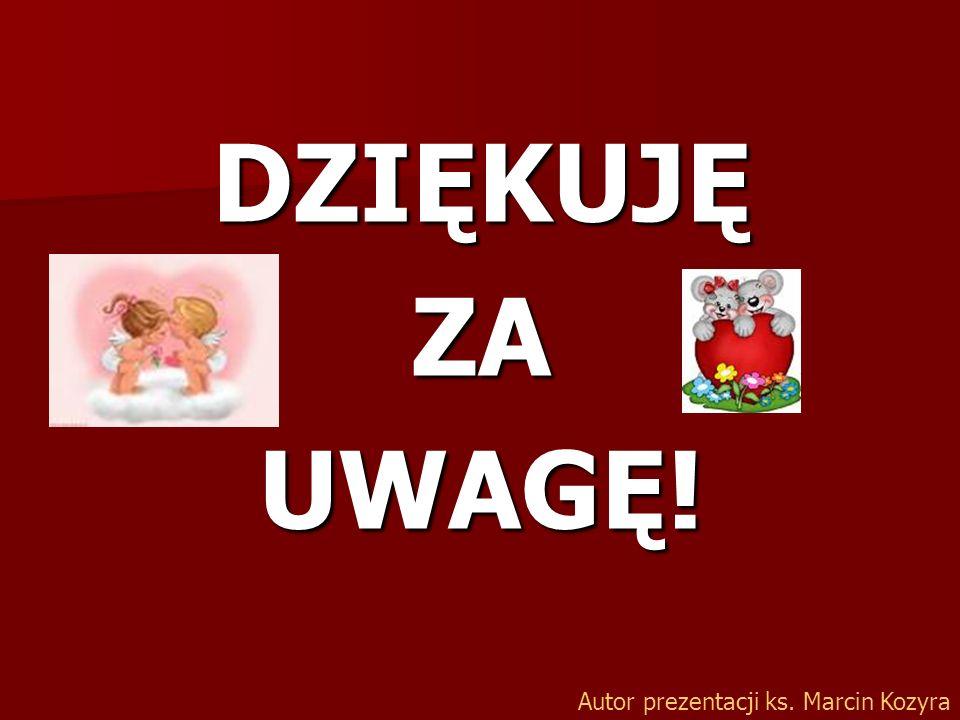 DZIĘKUJĘ ZA UWAGĘ! Autor prezentacji ks. Marcin Kozyra